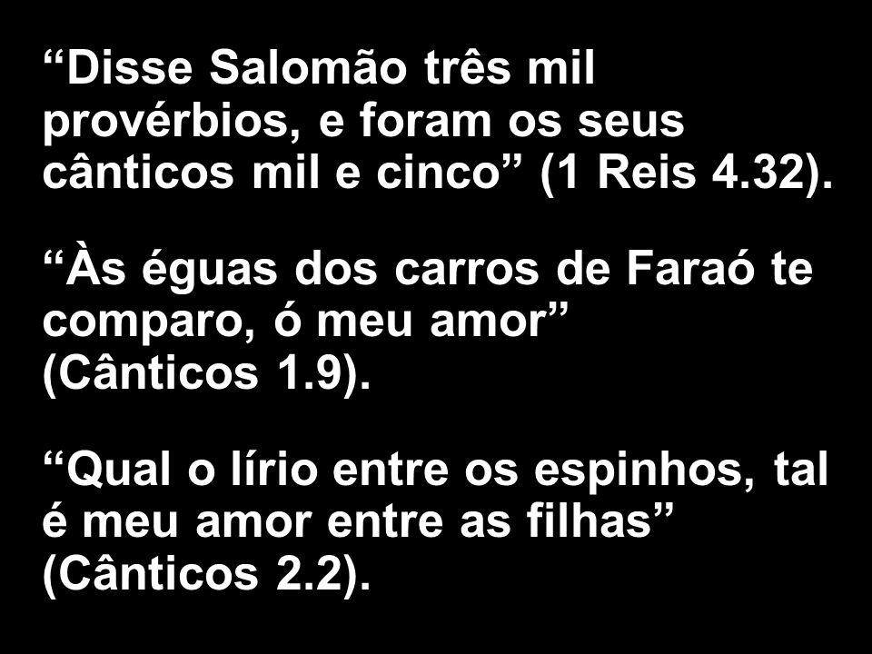 Disse Salomão três mil provérbios, e foram os seus cânticos mil e cinco (1 Reis 4.32).