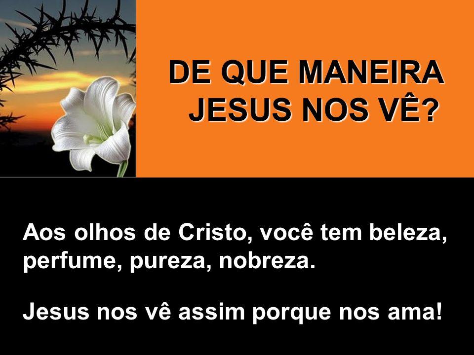 DE QUE MANEIRA JESUS NOS VÊ