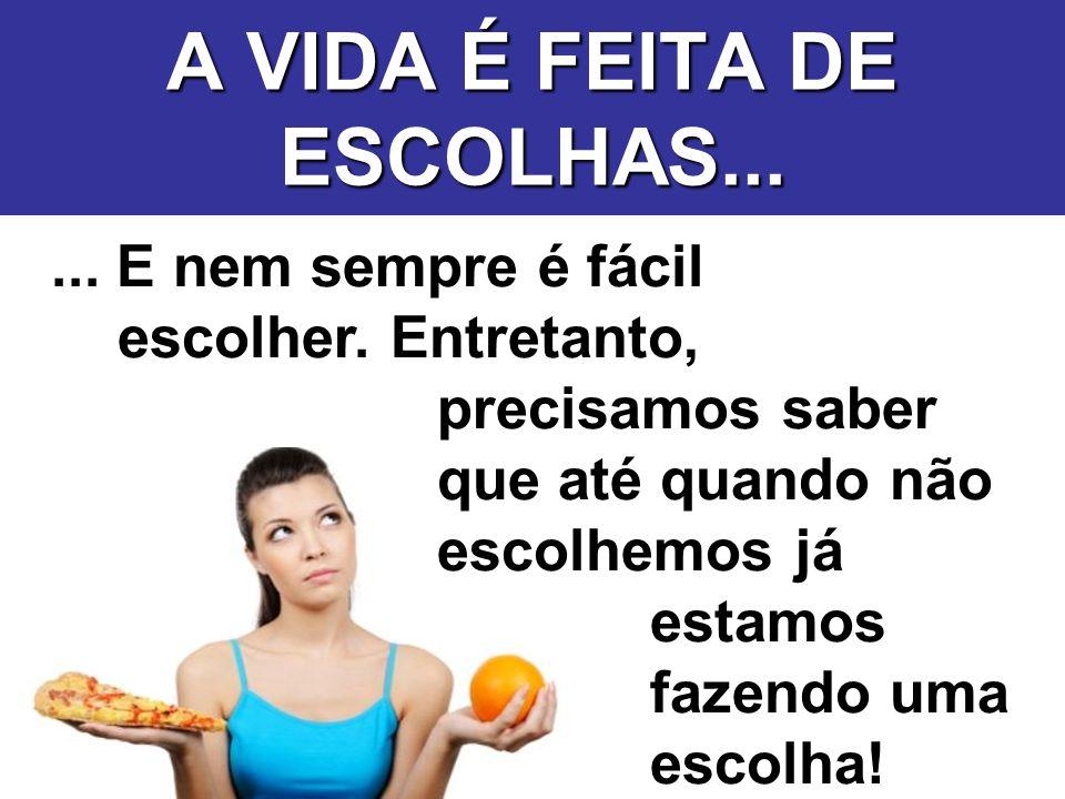 A VIDA É FEITA DE ESCOLHAS...