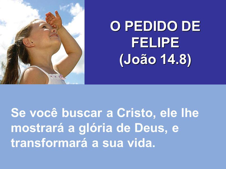 O PEDIDO DE FELIPE (João 14.8)