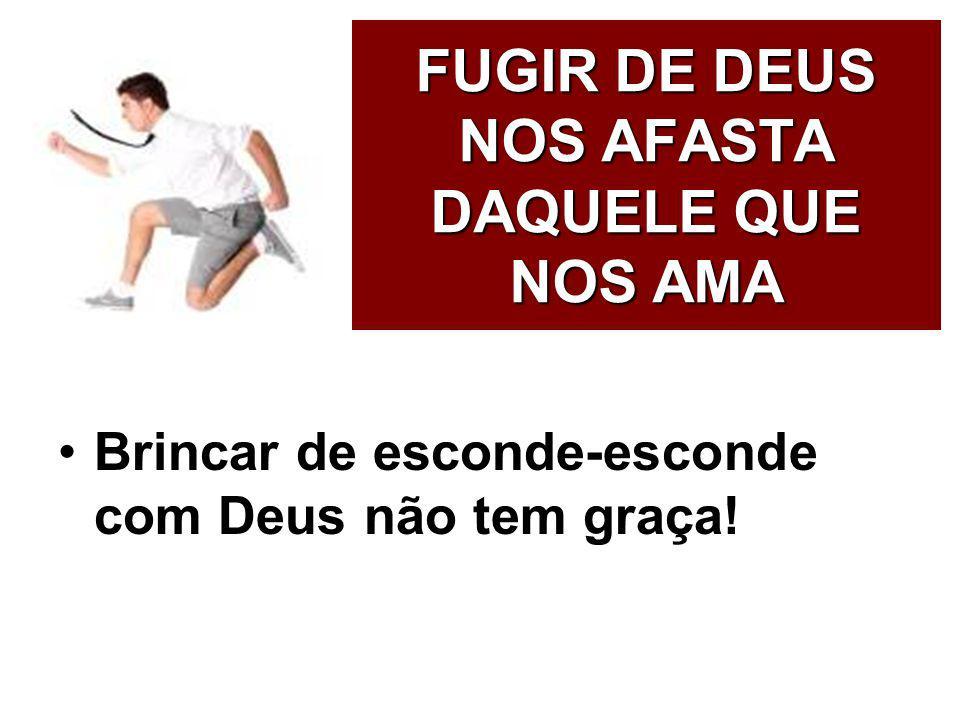 FUGIR DE DEUS NOS AFASTA DAQUELE QUE NOS AMA