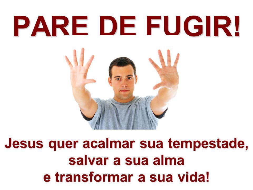 PARE DE FUGIR!Jesus quer acalmar sua tempestade, salvar a sua alma e transformar a sua vida!