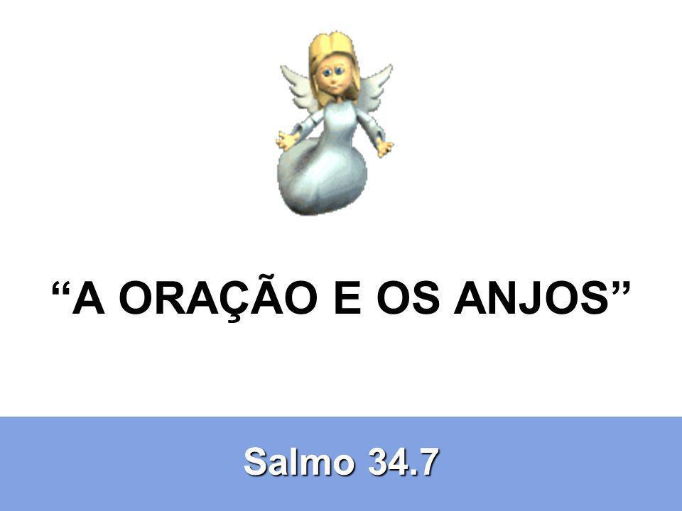 A ORAÇÃO E OS ANJOS Salmo 34.7