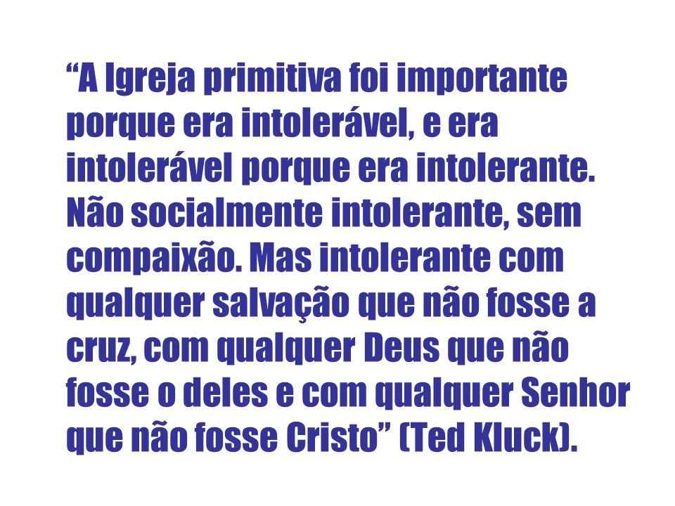 A Igreja primitiva foi importante porque era intolerável, e era intolerável porque era intolerante.