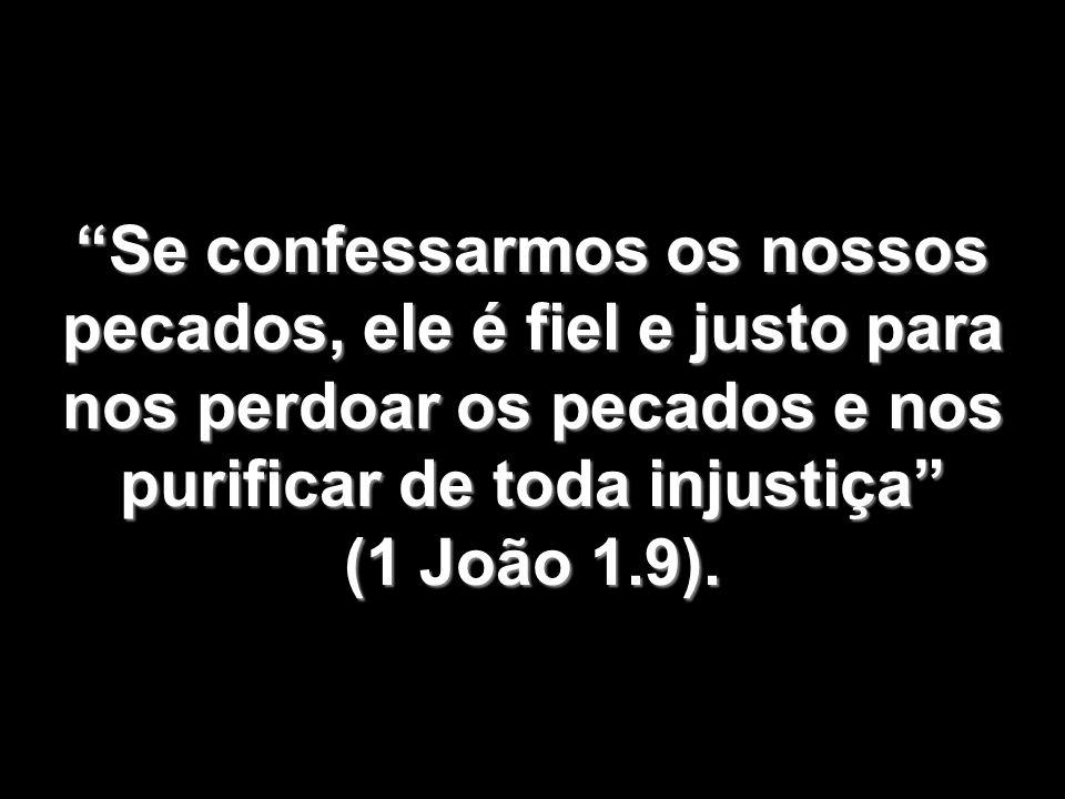 Se confessarmos os nossos pecados, ele é fiel e justo para nos perdoar os pecados e nos purificar de toda injustiça (1 João 1.9).