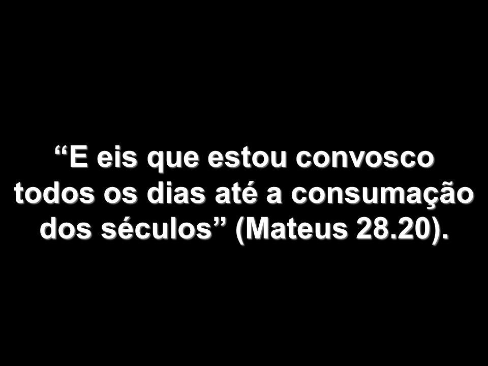 E eis que estou convosco todos os dias até a consumação dos séculos (Mateus 28.20).