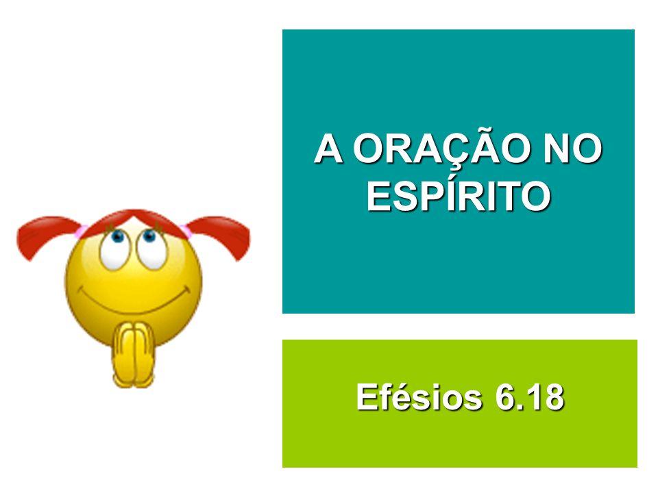 A ORAÇÃO NO ESPÍRITO Efésios 6.18