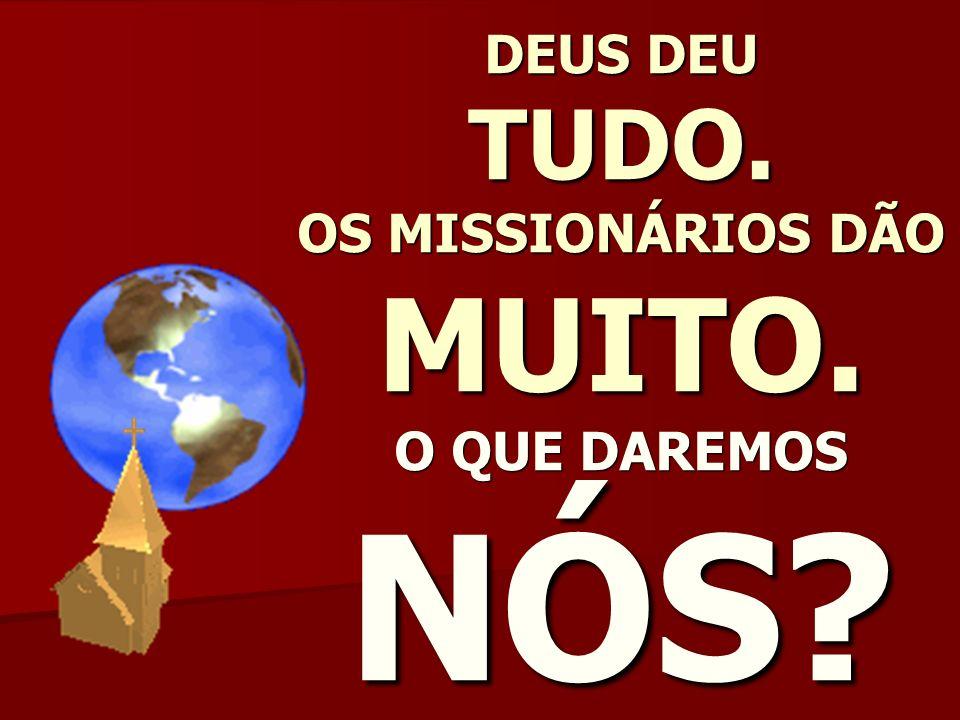 DEUS DEU TUDO. OS MISSIONÁRIOS DÃO MUITO. O QUE DAREMOS NÓS