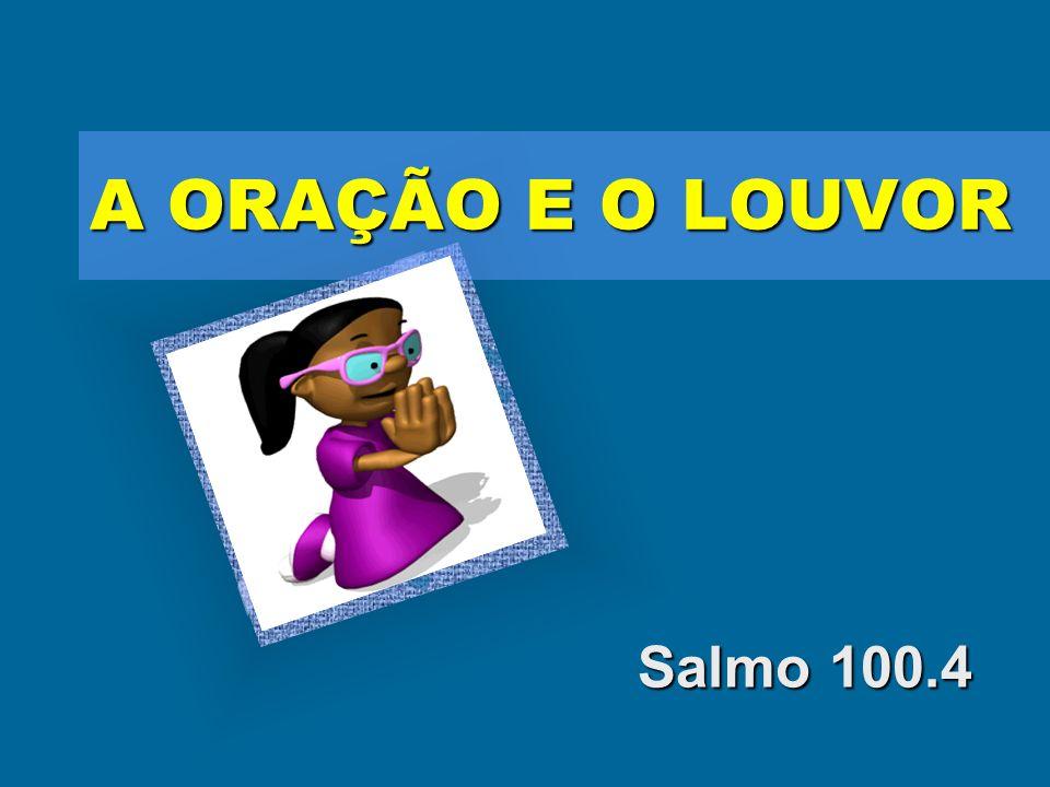 A ORAÇÃO E O LOUVOR Salmo 100.4
