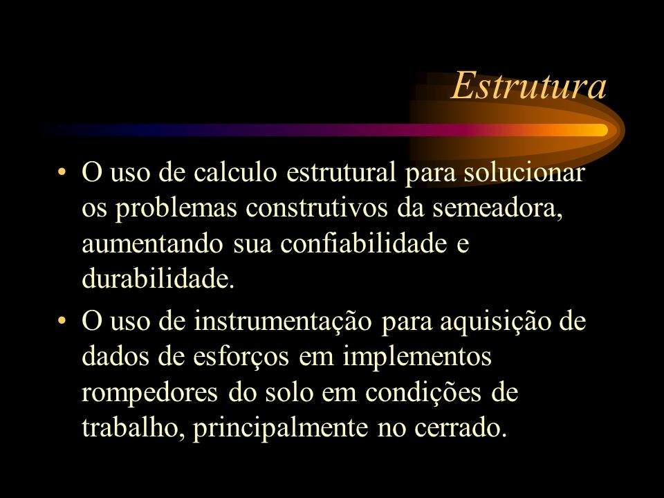 Estrutura O uso de calculo estrutural para solucionar os problemas construtivos da semeadora, aumentando sua confiabilidade e durabilidade.