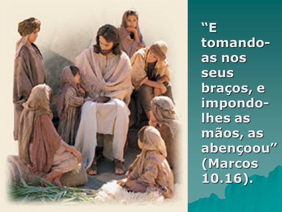 E tomando-as nos seus braços, e impondo-lhes as mãos, as abençoou (Marcos 10.16).