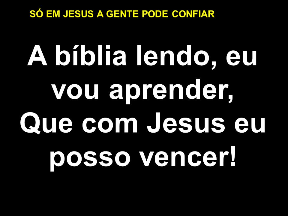 A bíblia lendo, eu vou aprender, Que com Jesus eu posso vencer!