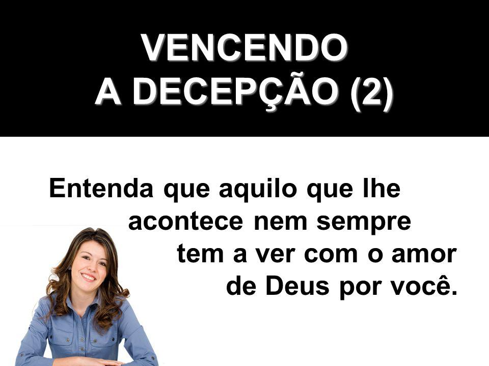 VENCENDO A DECEPÇÃO (2) Entenda que aquilo que lhe acontece nem sempre tem a ver com o amor de Deus por você.