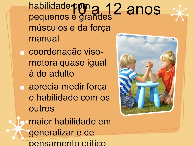 10 a 12 anos aumento da habilidade com pequenos e grandes músculos e da força manual. coordenação viso- motora quase igual à do adulto.