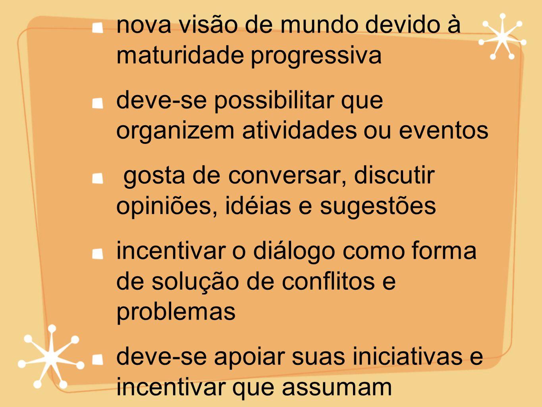 maior sociabilidadenova visão de mundo devido à maturidade progressiva. deve-se possibilitar que organizem atividades ou eventos.