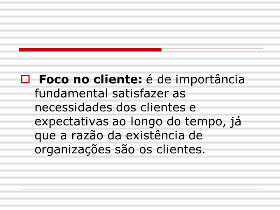 Foco no cliente: é de importância fundamental satisfazer as necessidades dos clientes e expectativas ao longo do tempo, já que a razão da existência de organizações são os clientes.