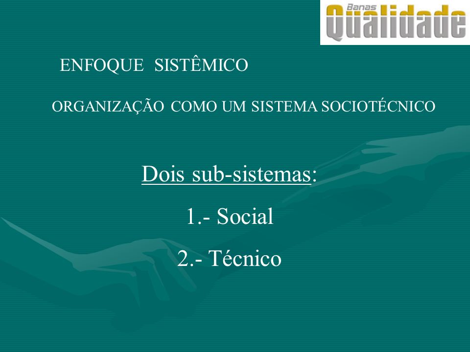 Dois sub-sistemas: 1.- Social 2.- Técnico ENFOQUE SISTÊMICO