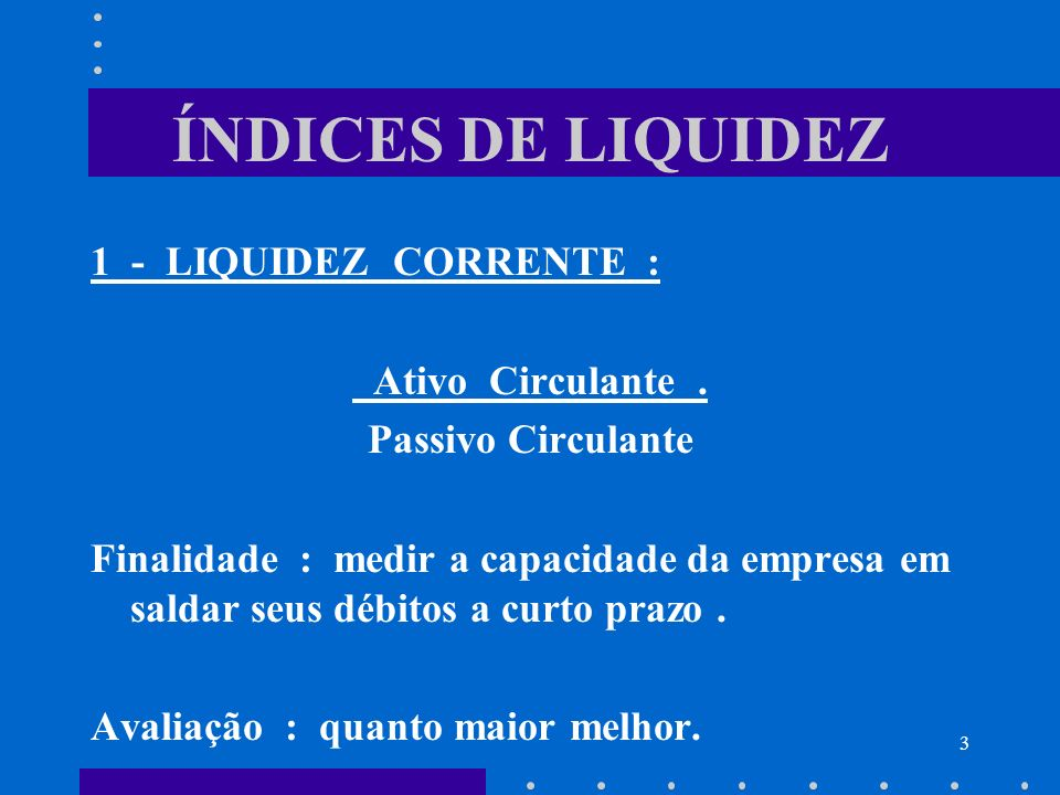 ÍNDICES DE LIQUIDEZ 1 - LIQUIDEZ CORRENTE : Ativo Circulante .