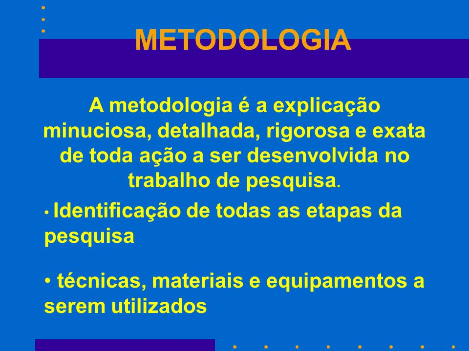 METODOLOGIA A metodologia é a explicação minuciosa, detalhada, rigorosa e exata de toda ação a ser desenvolvida no trabalho de pesquisa.