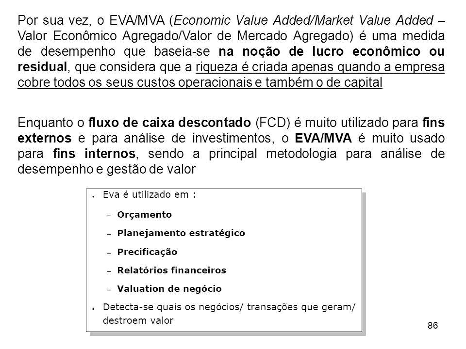 Por sua vez, o EVA/MVA (Economic Value Added/Market Value Added – Valor Econômico Agregado/Valor de Mercado Agregado) é uma medida de desempenho que baseia-se na noção de lucro econômico ou residual, que considera que a riqueza é criada apenas quando a empresa cobre todos os seus custos operacionais e também o de capital