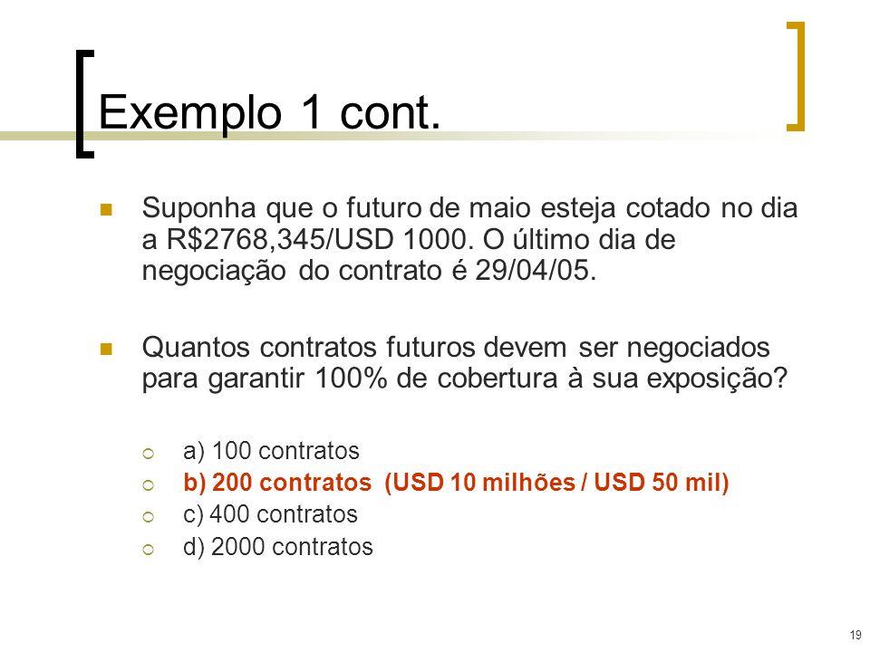 Exemplo 1 cont. Suponha que o futuro de maio esteja cotado no dia a R$2768,345/USD 1000. O último dia de negociação do contrato é 29/04/05.