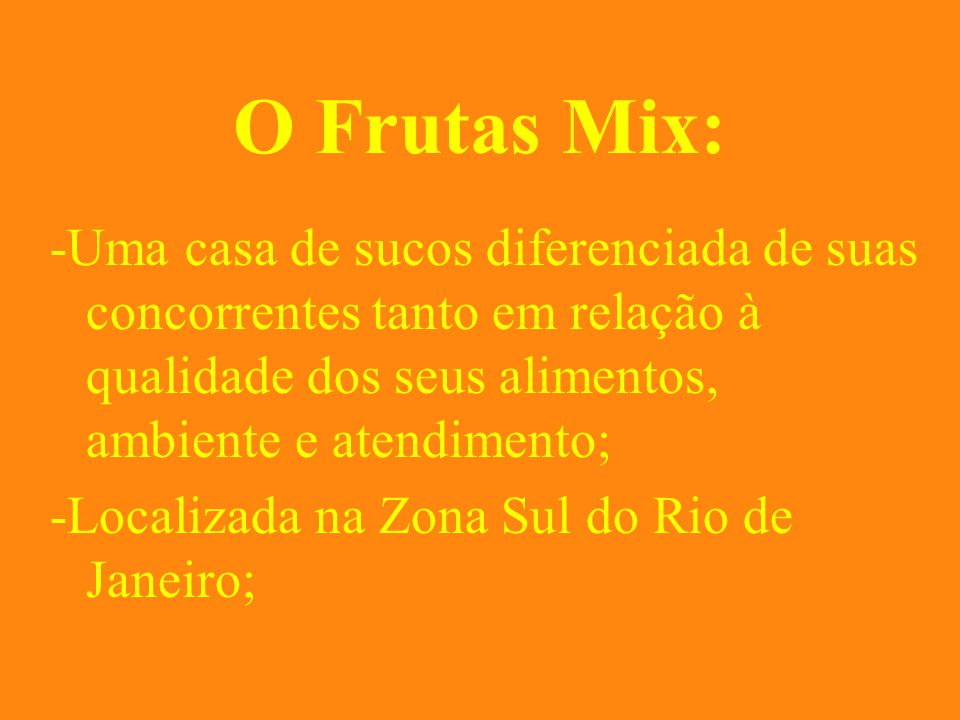 O Frutas Mix: -Uma casa de sucos diferenciada de suas concorrentes tanto em relação à qualidade dos seus alimentos, ambiente e atendimento;