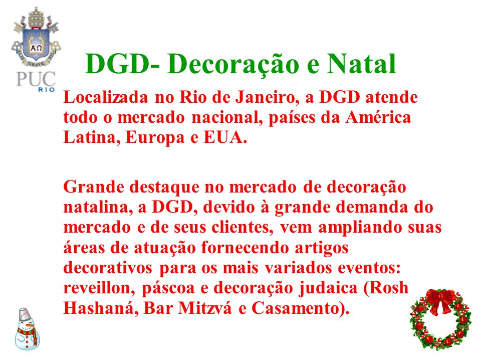 DGD- Decoração e NatalLocalizada no Rio de Janeiro, a DGD atende todo o mercado nacional, países da América Latina, Europa e EUA.