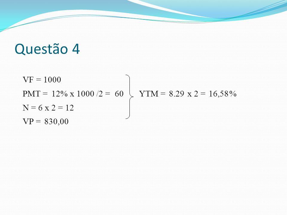 Questão 4 VF = 1000 PMT = 12 % x 1000 /2 = 60 YTM = 8.29 x 2 = 16,58 %