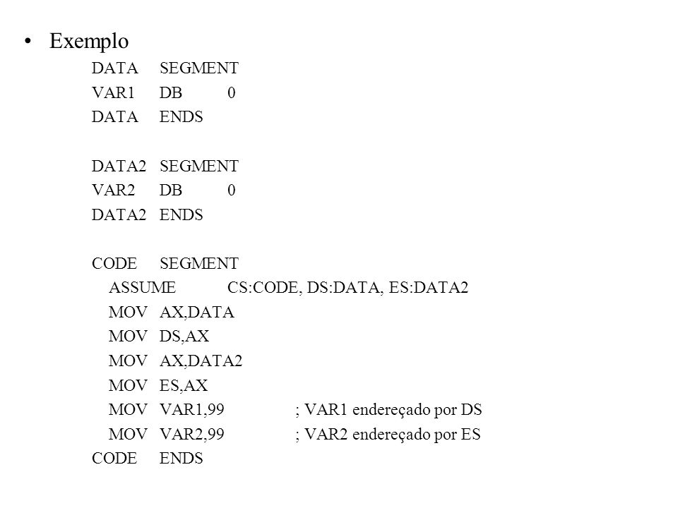 Exemplo DATA SEGMENT VAR1 DB 0 DATA ENDS DATA2 SEGMENT VAR2 DB 0