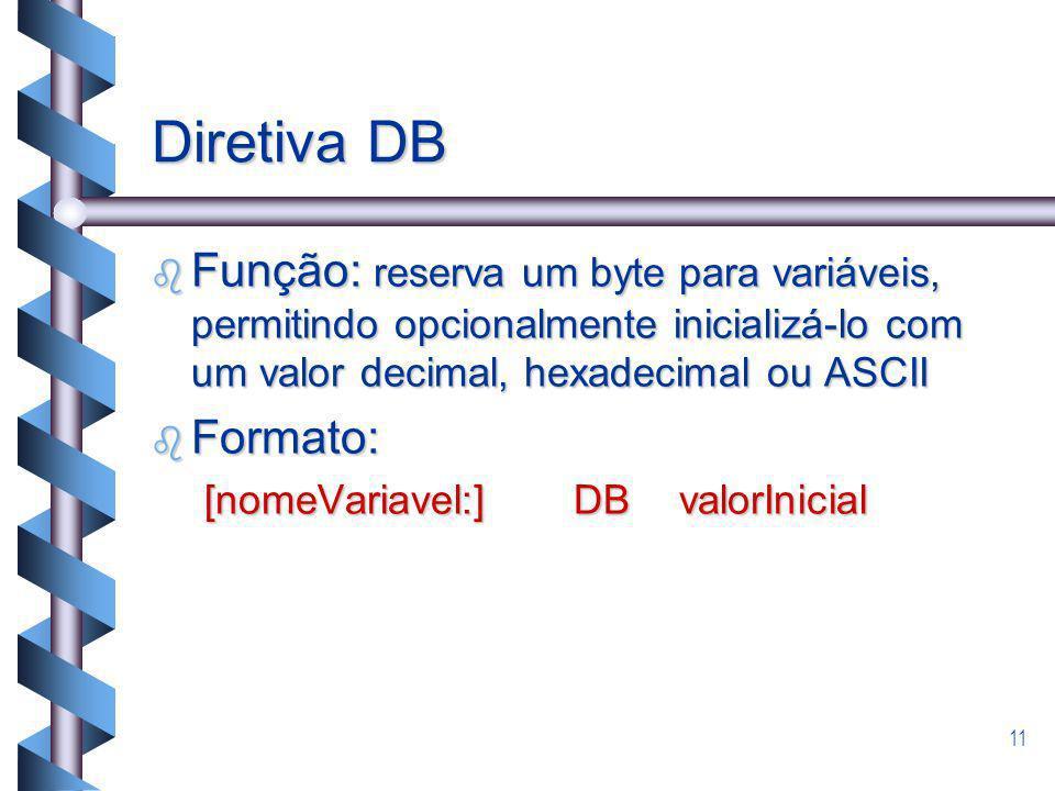Diretiva DB Função: reserva um byte para variáveis, permitindo opcionalmente inicializá-lo com um valor decimal, hexadecimal ou ASCII.