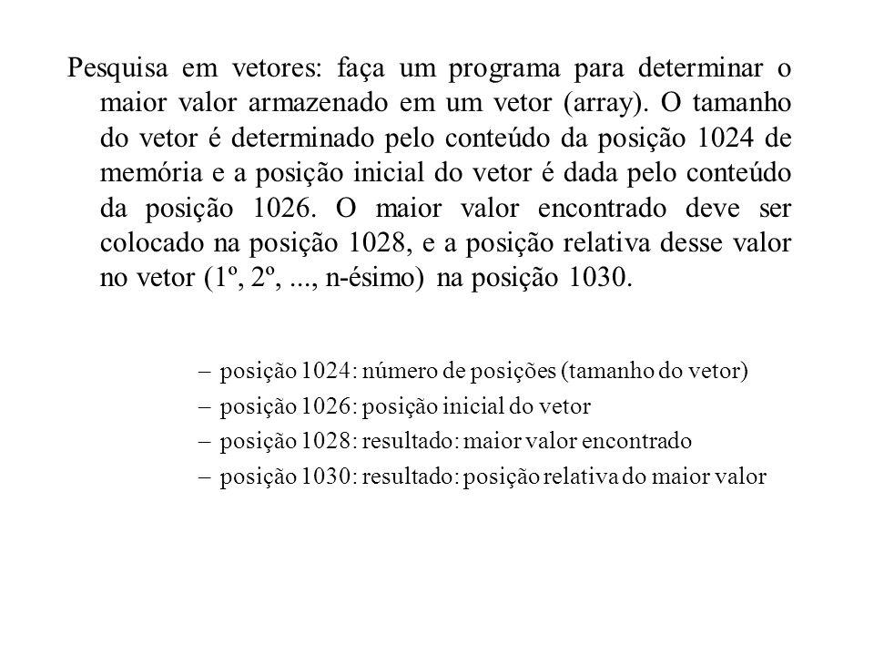 Pesquisa em vetores: faça um programa para determinar o maior valor armazenado em um vetor (array). O tamanho do vetor é determinado pelo conteúdo da posição 1024 de memória e a posição inicial do vetor é dada pelo conteúdo da posição 1026. O maior valor encontrado deve ser colocado na posição 1028, e a posição relativa desse valor no vetor (1º, 2º, ..., n-ésimo) na posição 1030.