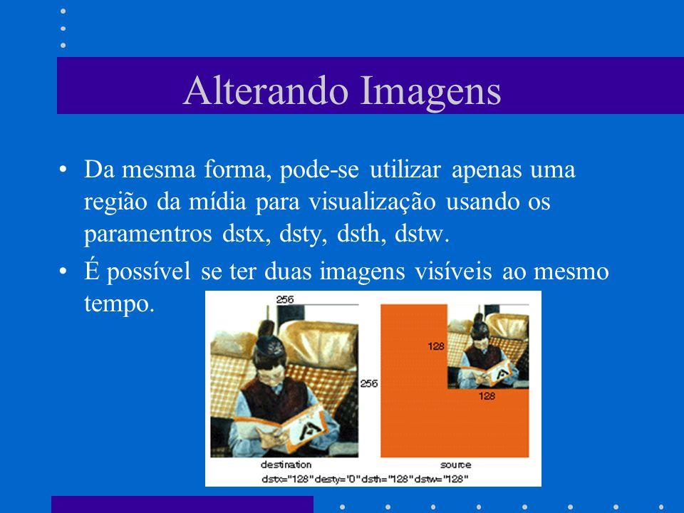 Alterando Imagens Da mesma forma, pode-se utilizar apenas uma região da mídia para visualização usando os paramentros dstx, dsty, dsth, dstw.