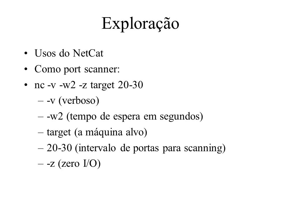 Exploração Usos do NetCat Como port scanner: nc -v -w2 -z target 20-30