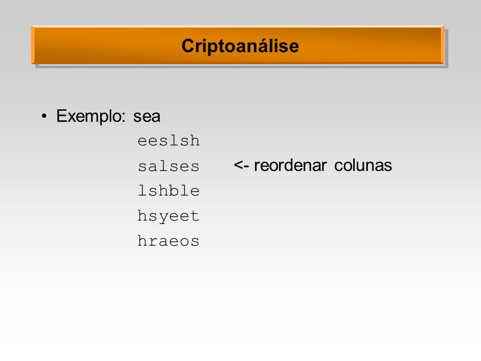 Criptoanálise Exemplo: sea eeslsh salses <- reordenar colunas