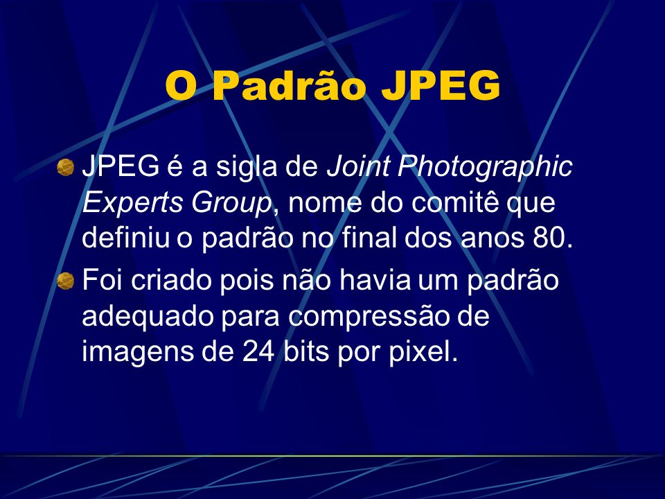 O Padrão JPEG JPEG é a sigla de Joint Photographic Experts Group, nome do comitê que definiu o padrão no final dos anos 80.