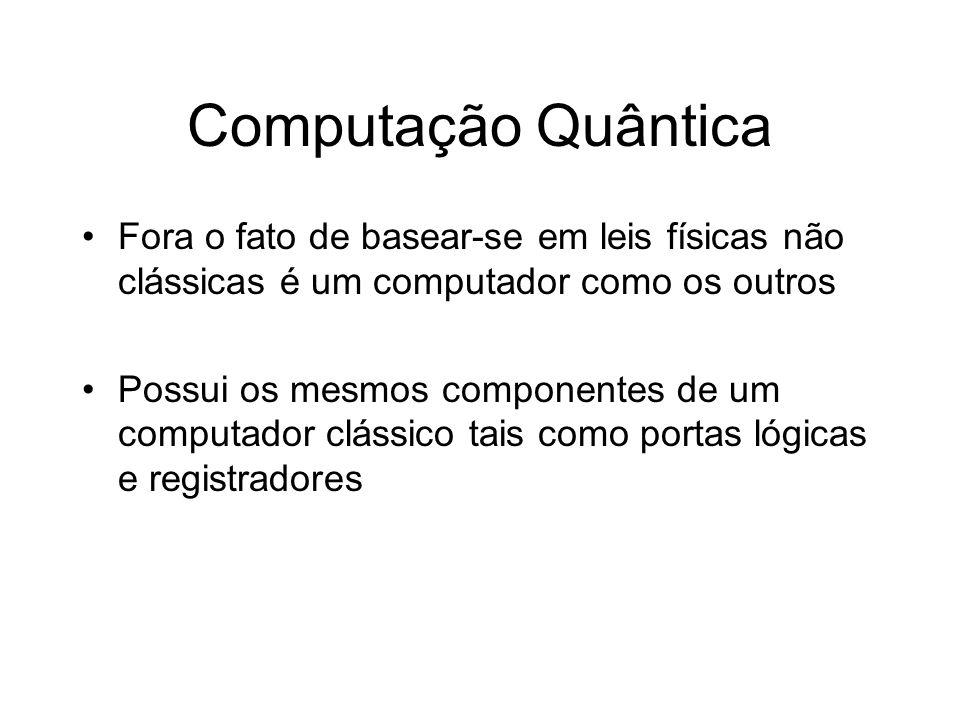 Computação Quântica Fora o fato de basear-se em leis físicas não clássicas é um computador como os outros.