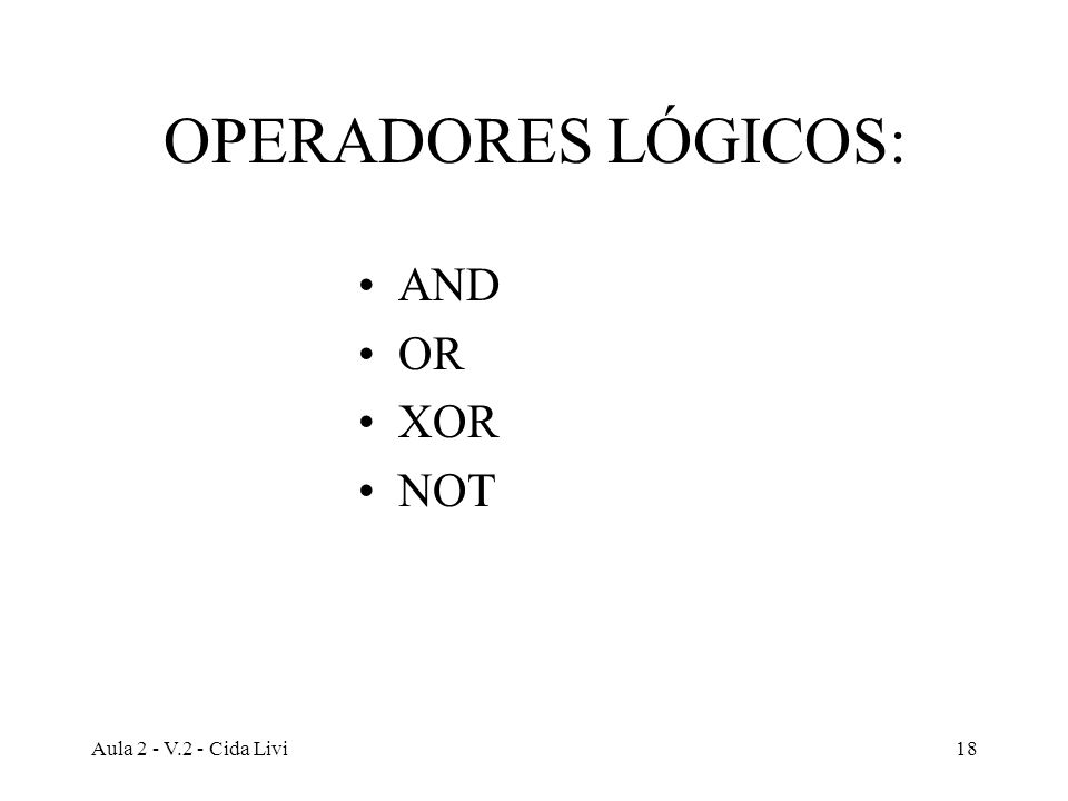 OPERADORES LÓGICOS: AND OR XOR NOT Aula 2 - V.2 - Cida Livi