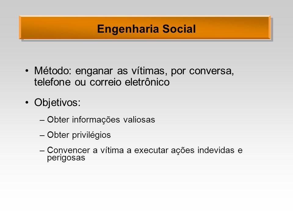 Engenharia Social Método: enganar as vítimas, por conversa, telefone ou correio eletrônico. Objetivos: