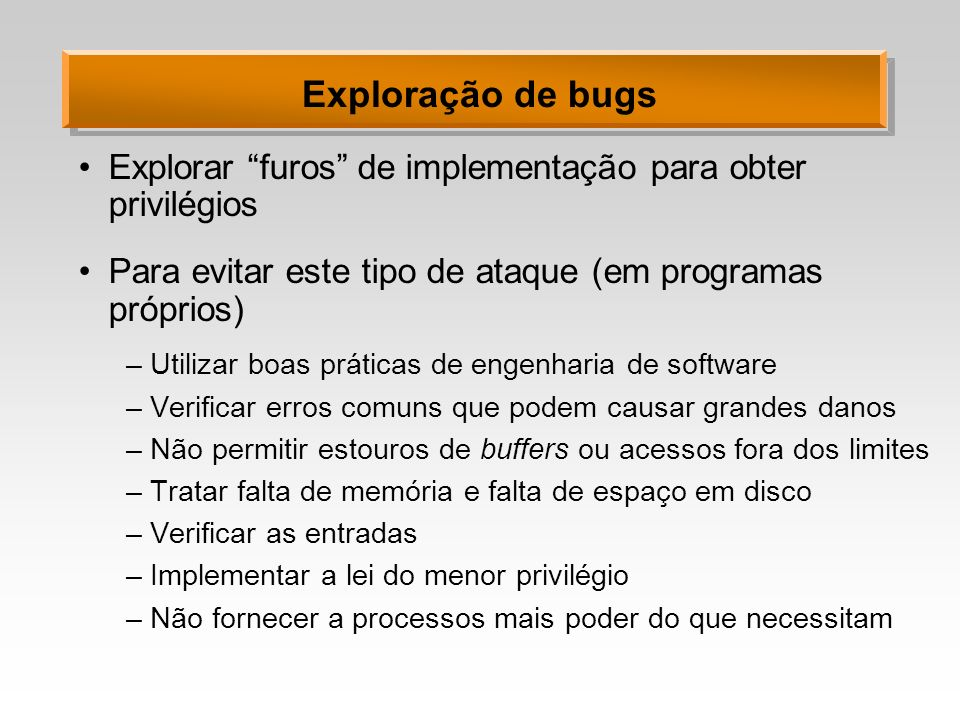 Exploração de bugs Explorar furos de implementação para obter privilégios. Para evitar este tipo de ataque (em programas próprios)