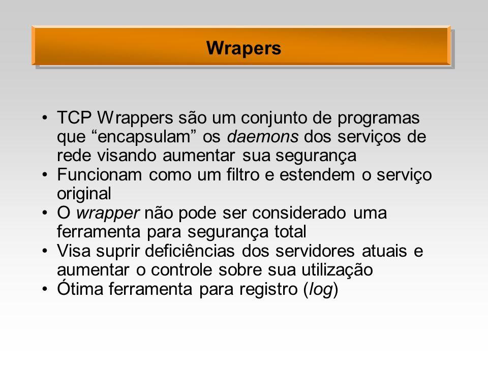 Wrapers TCP Wrappers são um conjunto de programas que encapsulam os daemons dos serviços de rede visando aumentar sua segurança.
