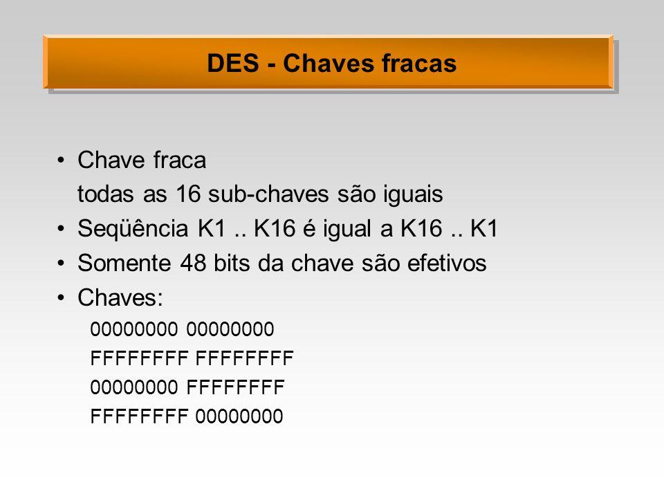 DES - Chaves fracas Chave fraca todas as 16 sub-chaves são iguais
