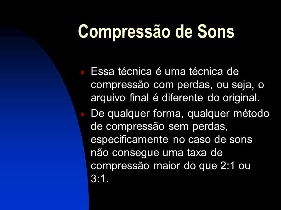 Compressão de Sons Essa técnica é uma técnica de compressão com perdas, ou seja, o arquivo final é diferente do original.