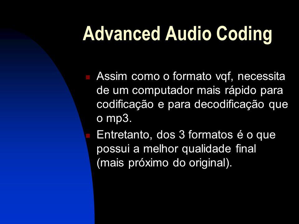 Advanced Audio Coding Assim como o formato vqf, necessita de um computador mais rápido para codificação e para decodificação que o mp3.