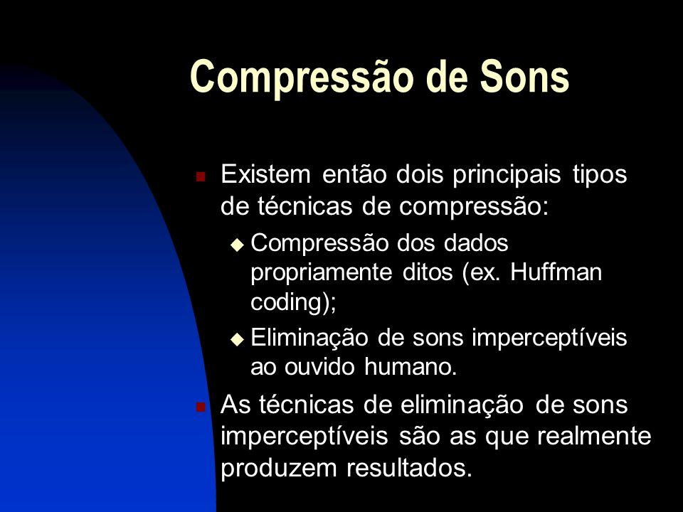 Compressão de Sons Existem então dois principais tipos de técnicas de compressão: Compressão dos dados propriamente ditos (ex. Huffman coding);
