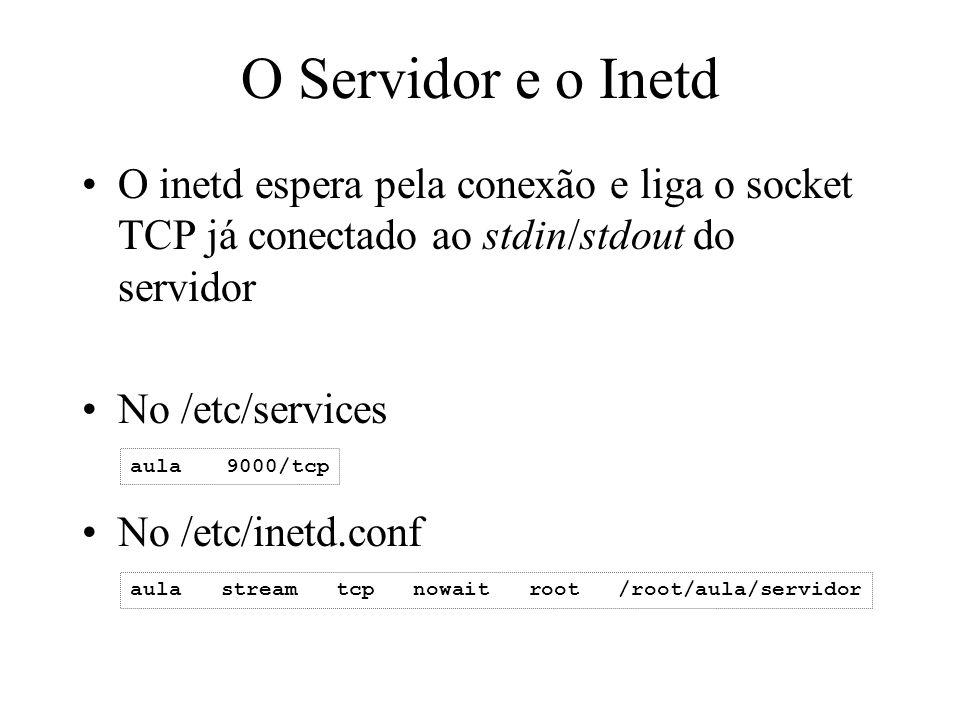 O Servidor e o Inetd O inetd espera pela conexão e liga o socket TCP já conectado ao stdin/stdout do servidor.