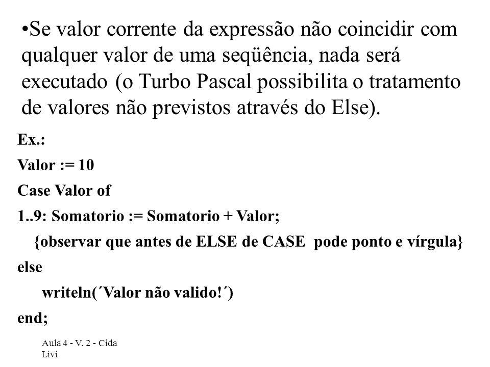 Se valor corrente da expressão não coincidir com qualquer valor de uma seqüência, nada será executado (o Turbo Pascal possibilita o tratamento de valores não previstos através do Else).