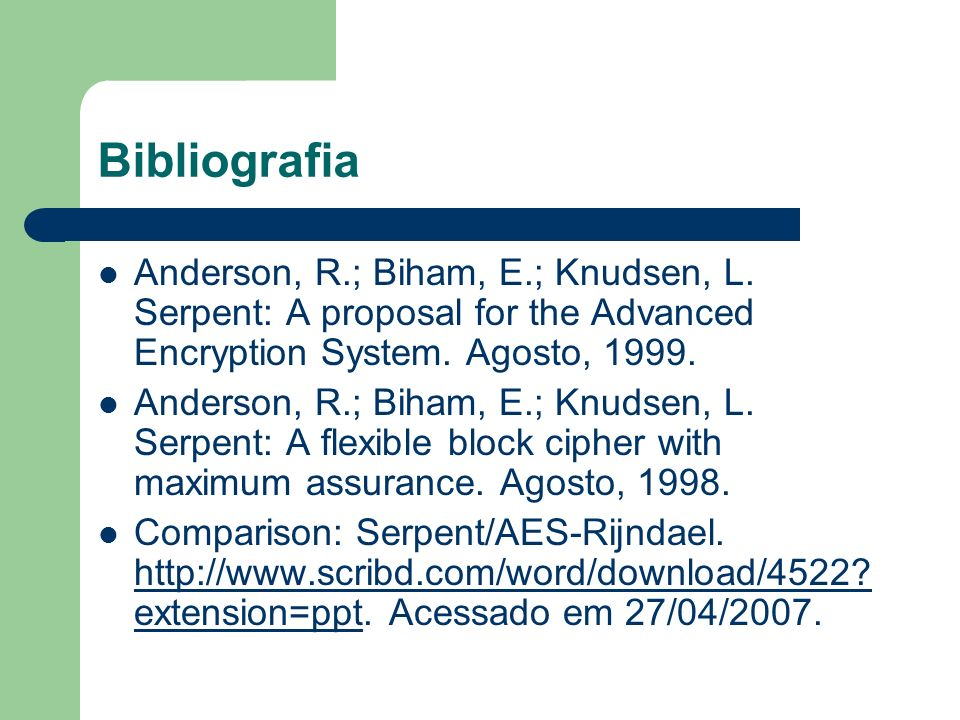 Bibliografia Anderson, R.; Biham, E.; Knudsen, L. Serpent: A proposal for the Advanced Encryption System. Agosto, 1999.