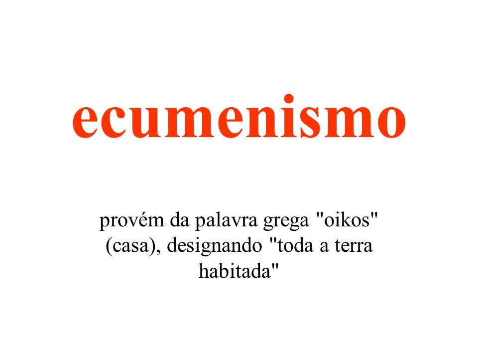ecumenismo provém da palavra grega oikos (casa), designando toda a terra habitada