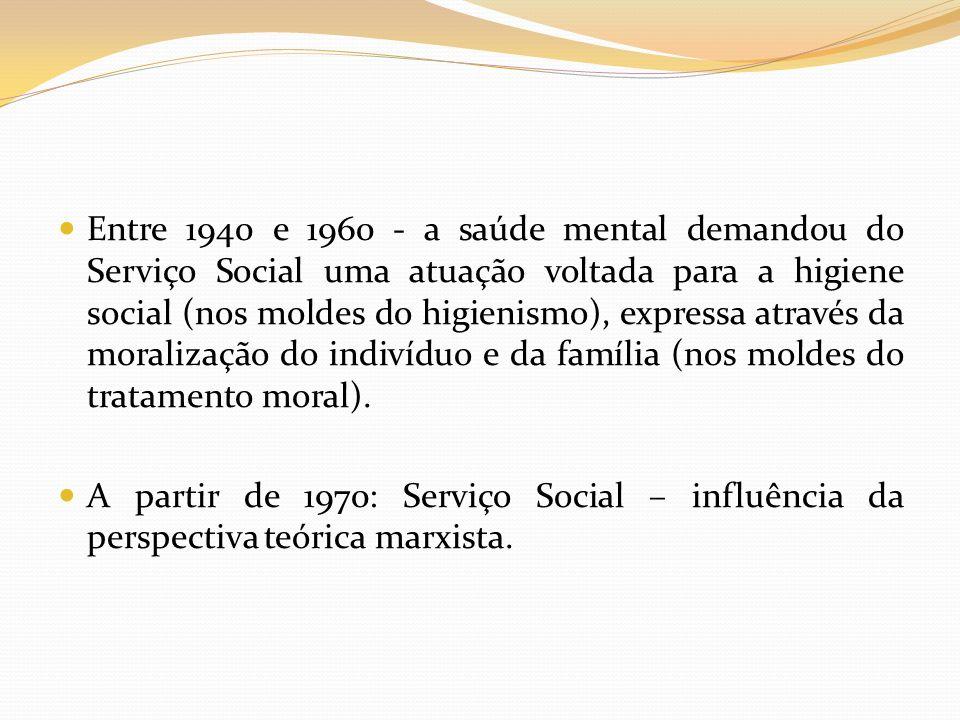 Entre 1940 e 1960 - a saúde mental demandou do Serviço Social uma atuação voltada para a higiene social (nos moldes do higienismo), expressa através da moralização do indivíduo e da família (nos moldes do tratamento moral).
