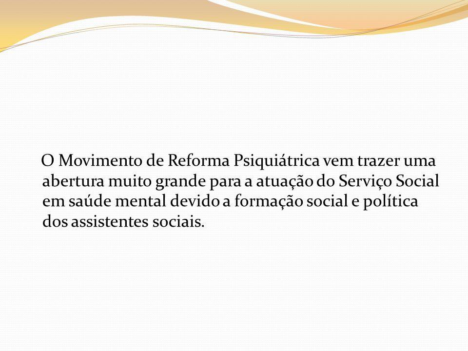 O Movimento de Reforma Psiquiátrica vem trazer uma abertura muito grande para a atuação do Serviço Social em saúde mental devido a formação social e política dos assistentes sociais.